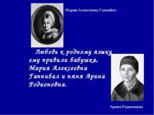 Любовь к родному языку ему привили бабушка, Мария Алексеевна Ганнибал и няня