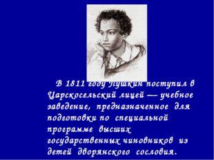 В 1811 году Пушкин поступил в Царскосельский лицей — учебное заведение, пред