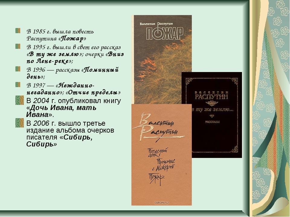 В 1985г. вышла повесть Распутина «Пожар» В 1995г. вышли в свет его рассказ...