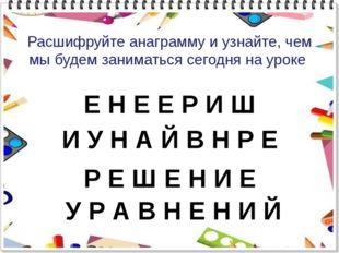 Расшифруйте анаграмму и узнайте, чем мы будем заниматься сегодня на уроке Е Н