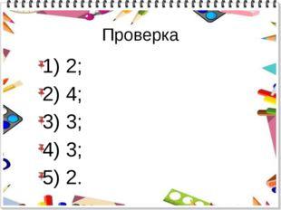 Проверка 1) 2; 2) 4; 3) 3; 4) 3; 5) 2.