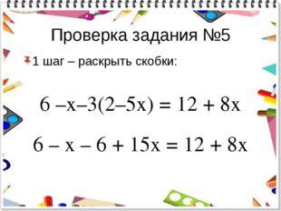 Проверка задания №5 1 шаг – раскрыть скобки: 6 –х–3(2–5х) = 12 + 8х 6 – х – 6