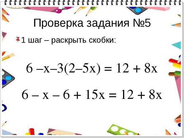 Проверка задания №5 1 шаг – раскрыть скобки: 6 –х–3(2–5х) = 12 + 8х 6 – х – 6...