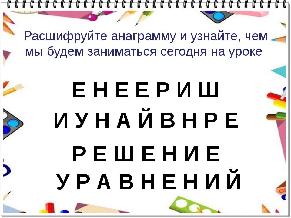 Расшифруйте анаграмму и узнайте, чем мы будем заниматься сегодня на уроке Е Н...