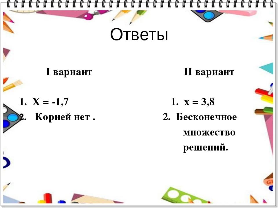 Ответы I вариант II вариант 1. X = -1,7 1. x = 3,8 Корней нет . 2. Бесконечно...