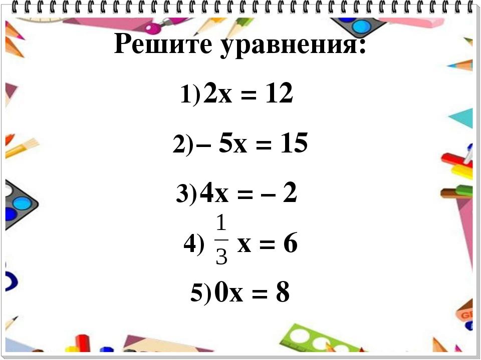 Решите уравнения: 2x = 12 – 5x = 15 4x = – 2 x = 6 0x = 8