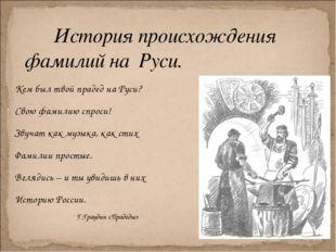 Кем был твой прадед на Руси? Свою фамилию спроси! Звучат как музыка, как стих