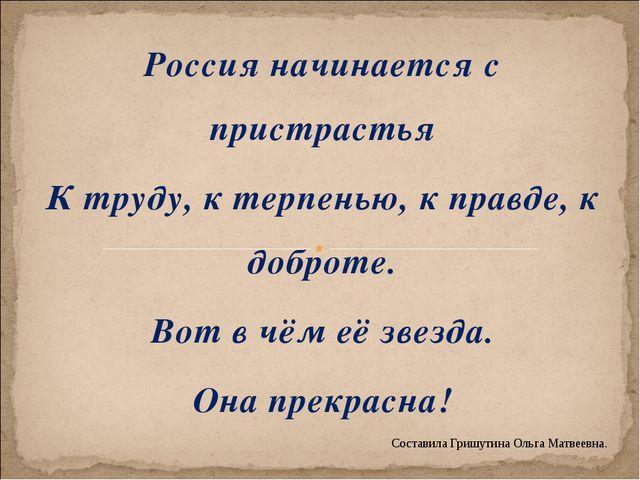 Россия начинается с пристрастья К труду, к терпенью, к правде, к доброте. Вот...