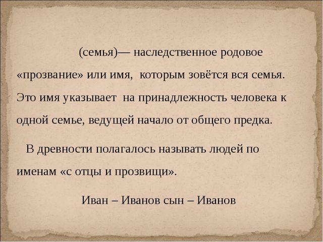 Фами́лия (семья)— наследственное родовое «прозвание» или имя, которым зовётс...