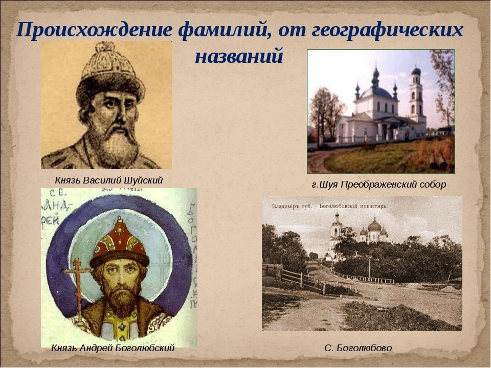 Происхождение фамилий, от географических названий Князь Василий Шуйский г.Шуя...