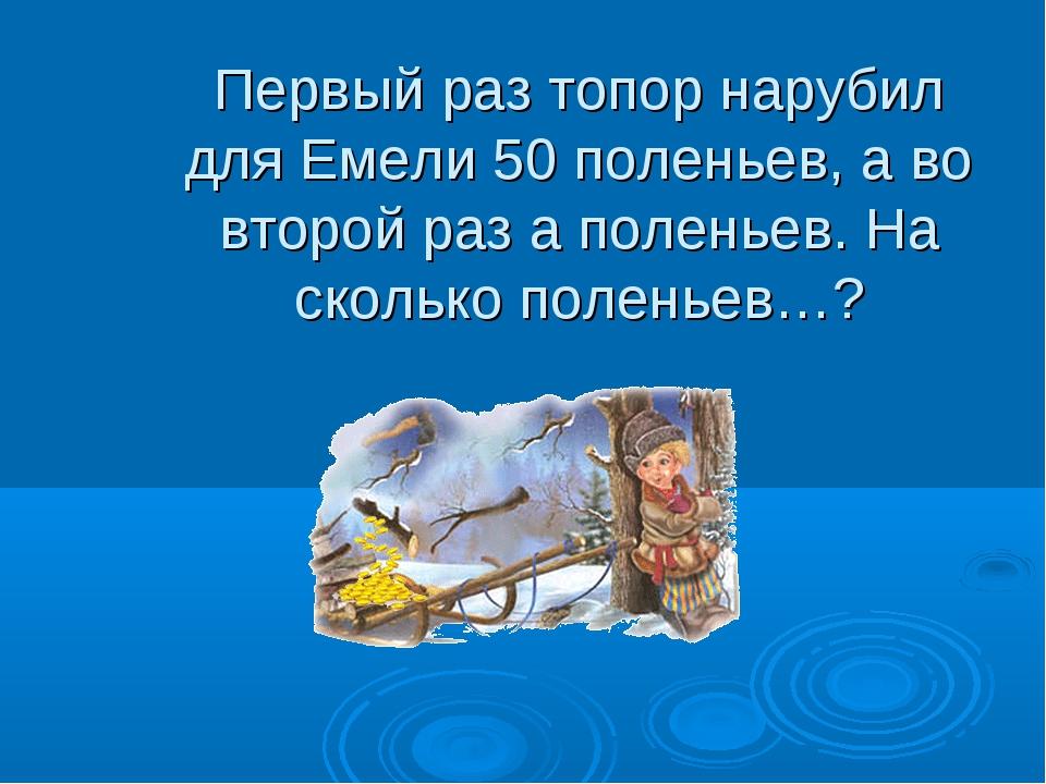 Первый раз топор нарубил для Емели 50 поленьев, а во второй раз а поленьев. Н...