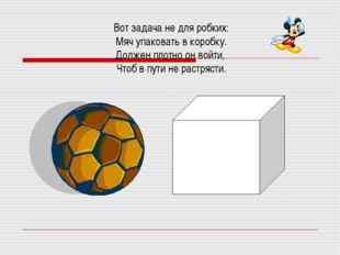 Вот задача не для робких: Мяч упаковать в коробку. Должен плотно он войти, Чт