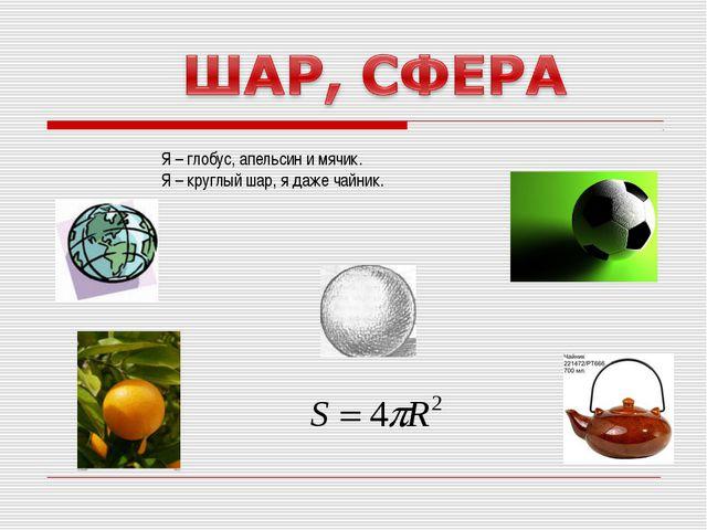 Я – глобус, апельсин и мячик. Я – круглый шар, я даже чайник.