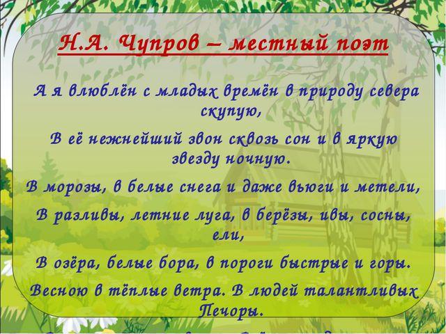 Н.А. Чупров – местный поэт А я влюблён с младых времён в природу севера скупу...
