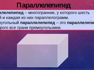 Параллелепипед Параллелепипед– многогранник, у которого шесть граней и кажда