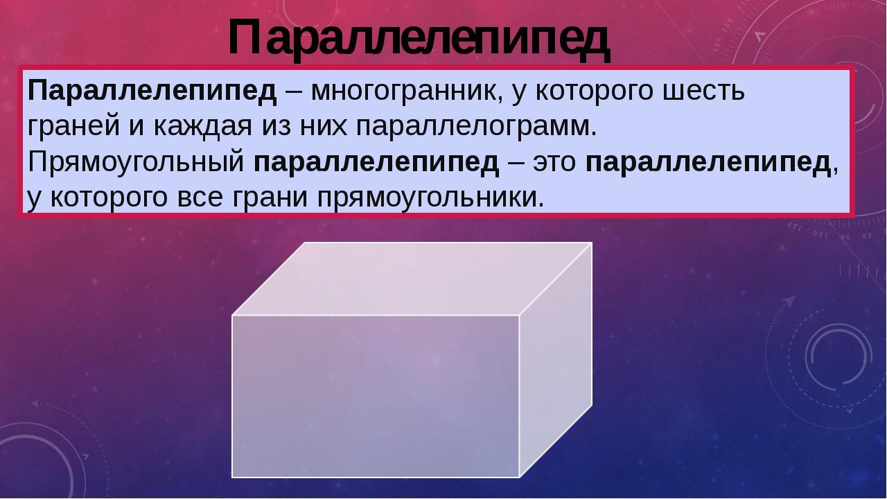 Параллелепипед Параллелепипед– многогранник, у которого шесть граней и кажда...