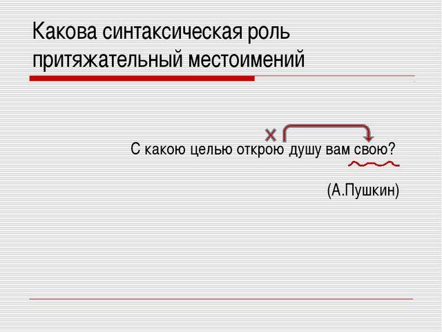 Какова синтаксическая роль притяжательный местоимений С какою целью открою ду...