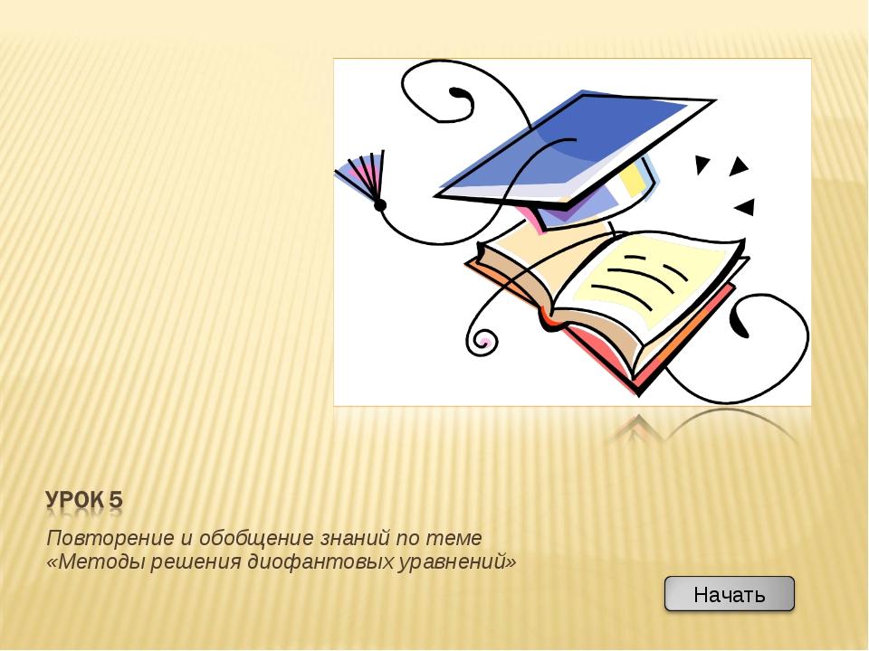 Повторение и обобщение знаний по теме «Методы решения диофантовых уравнений»