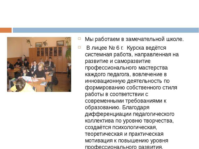 Мы работаем в замечательной школе. В лицее № 6 г. Курска ведётся системная ра...