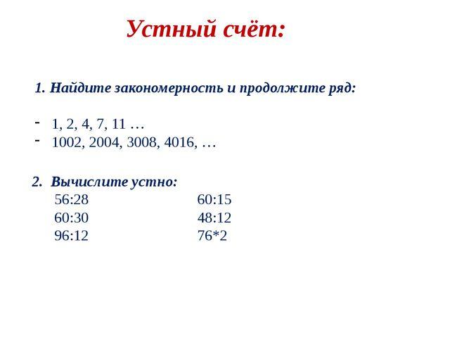 Устный счёт: 1. Найдите закономерность и продолжите ряд: 1, 2, 4, 7, 11 … 100...