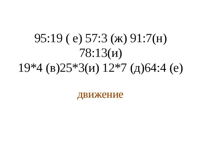 95:19 ( е) 57:3 (ж) 91:7(н) 78:13(и) 19*4 (в)25*3(и) 12*7 (д)64:4 (е) движение