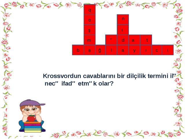 ı c ı y a l ğ b a q o ş m a ə d t n i Krossvordun cavablarını bir dilçilik t...