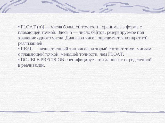 FLOAT[(n)] — числа большой точности, хранимые в форме с плавающей точкой. Зд...