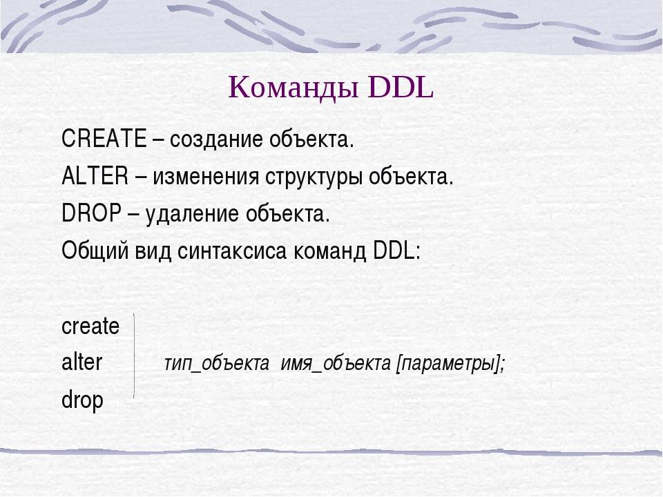 Команды DDL CREATE – создание объекта. ALTER – изменения структуры объекта. D...
