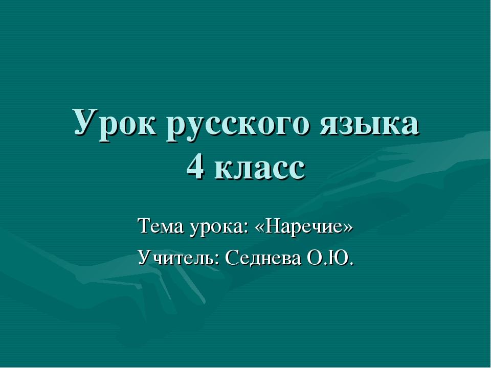 Урок русского языка 4 класс Тема урока: «Наречие» Учитель: Седнева О.Ю.
