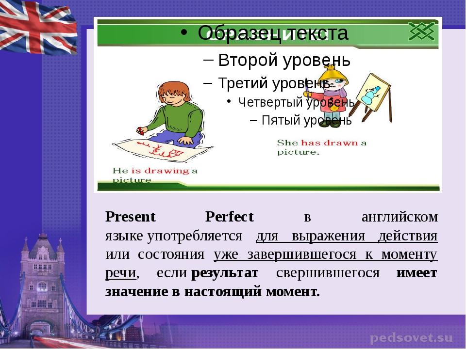 Present Perfect в английском языкеупотребляется для выражения действия или...