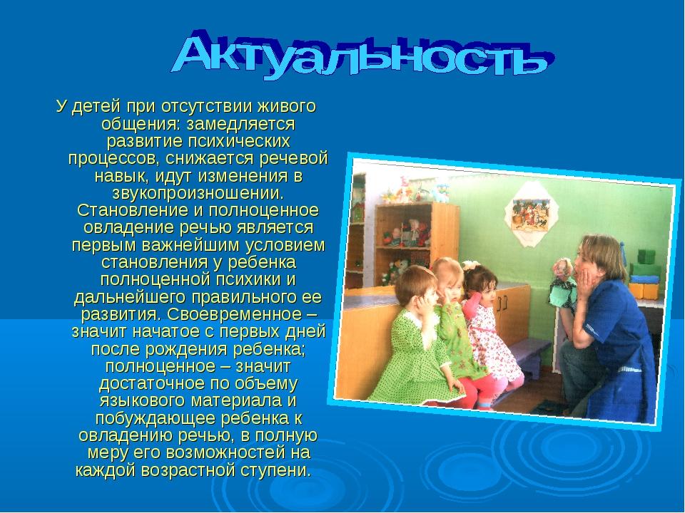 У детей при отсутствии живого общения: замедляется развитие психических проце...