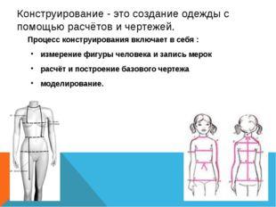 Конструирование - это создание одежды с помощью расчётов и чертежей. Процесс