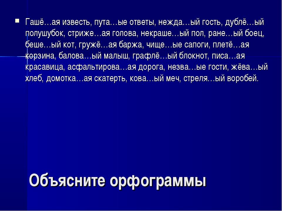 Объясните орфограммы Гашё…ая известь, пута…ые ответы, нежда…ый гость, дублё…ы...