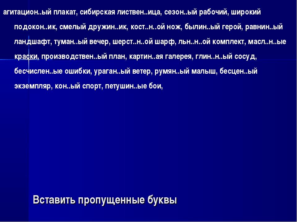 Вставить пропущенные буквы агитацион..ый плакат, сибирская листвен..ица, сезо...