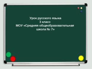Урок русского языка 3 класс МОУ «Средняя общеобразовательная школа № 7»