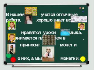 В нашем учатся отличные ребята. хорошо знает все . нравятся уроки языка. зан
