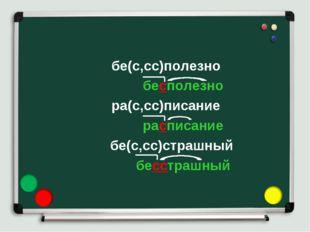 бе(с,сс)полезно бесполезно ра(с,сс)писание расписание бе(с,сс)страшный бесстр