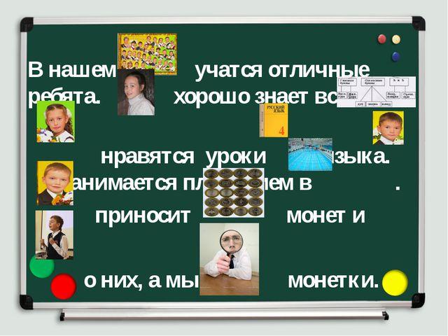В нашем учатся отличные ребята. хорошо знает все . нравятся уроки языка. зан...
