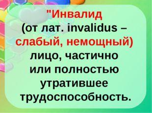 """""""Инвалид (от лат. invalidus – слабый, немощный) лицо, частично или полностью"""