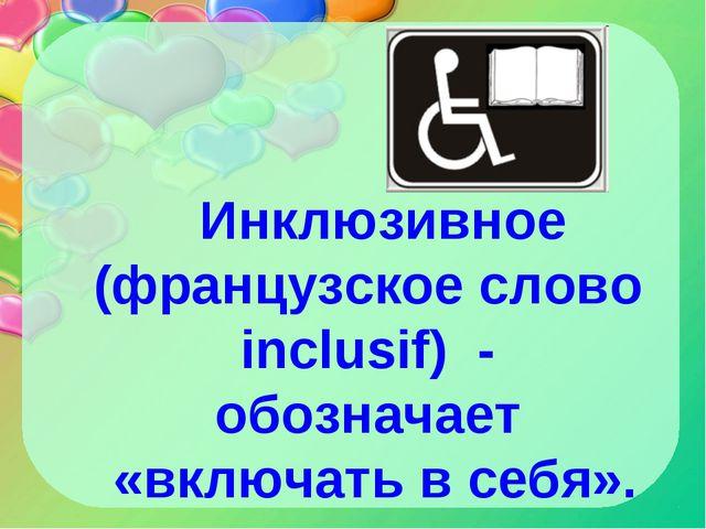 Инклюзивное (французское слово inclusif) - обозначает «включать в себя».
