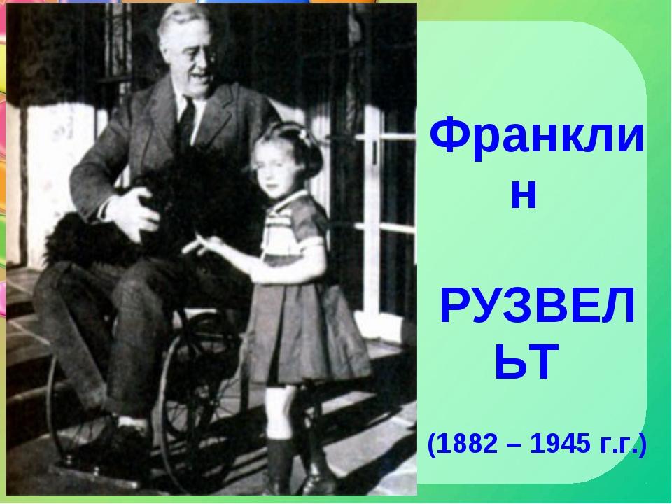 Франклин РУЗВЕЛЬТ (1882 – 1945 г.г.)