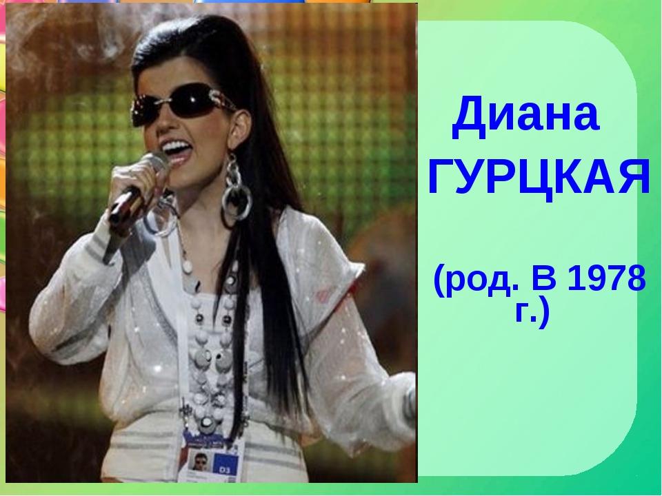 Диана ГУРЦКАЯ (род. В 1978 г.)
