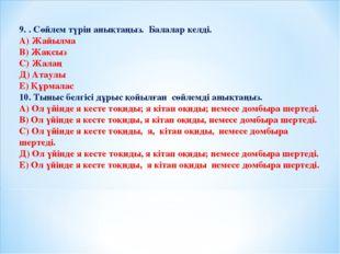 9. . Сөйлем түрін анықтаңыз. Балалар келді. А) Жайылма В) Жақсыз С) Жалаң Д)