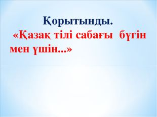 Қорытынды. «Қазақ тілі сабағы бүгін мен үшін...»