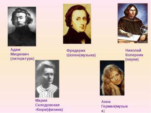 Фредерик Шопен(музыка) Мария Склодовская -Кюри(физика) Анна Герман(музыка) А
