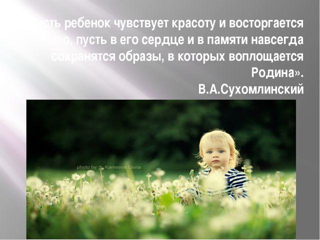 «Пусть ребенок чувствует красоту и восторгается ею, пусть в его сердце и в па...