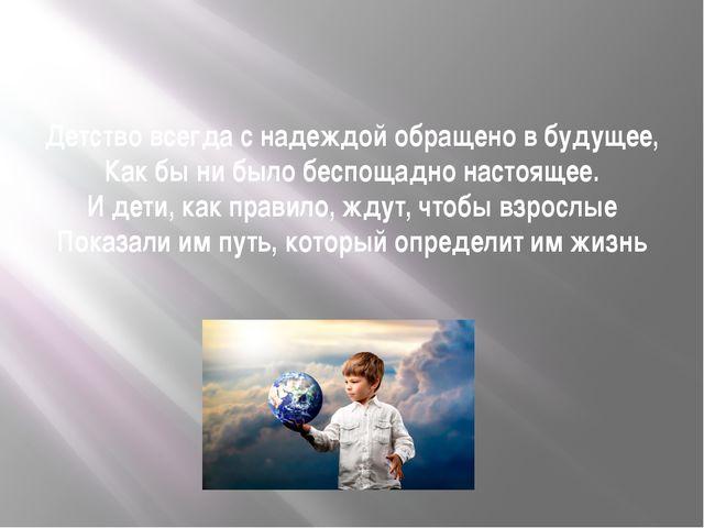 Детство всегда с надеждой обращено в будущее, Как бы ни было беспощадно насто...