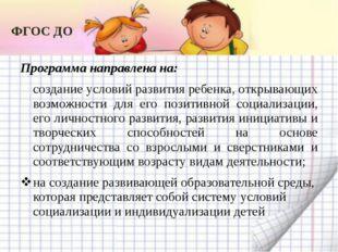 ФГОС ДО Программа направлена на: создание условий развития ребенка, открывающ