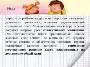 Игра Через игру ребёнок входит в мир взрослых, овладевает духовными ценностям