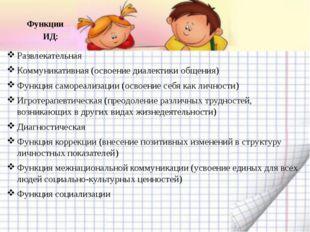 Функции ИД: Развлекательная Коммуникативная (освоение диалектики общения) Фун